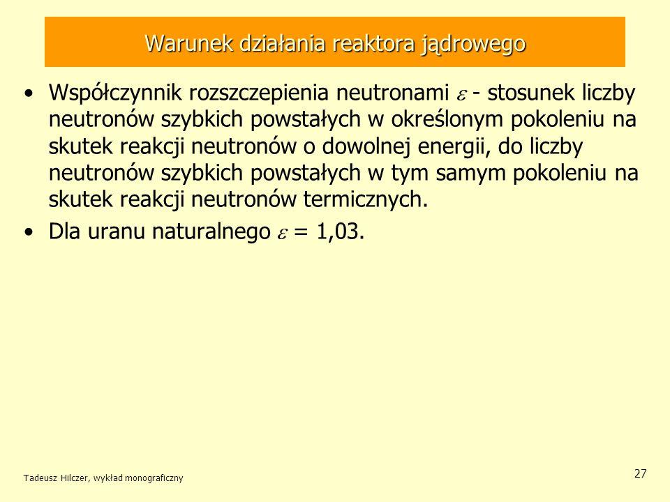 Tadeusz Hilczer, wykład monograficzny 27 Warunek działania reaktora jądrowego Współczynnik rozszczepienia neutronami - stosunek liczby neutronów szybk