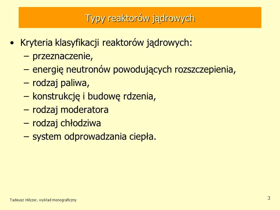 Tadeusz Hilczer, wykład monograficzny 4 Typy reaktorów jądrowych Ze względu na przeznaczenie reaktory można podzielić na: –reaktory energetyczne do produkcji energii elektrycznej, –reaktory badawcze, –reaktory szkoleniowe, –reaktory przeznaczone do produkcji plutonu, –reaktory do napędu statków, –reaktory wytwarzające ciepło do celów ogrzewczych, –reaktory do celów specjalnych (np.