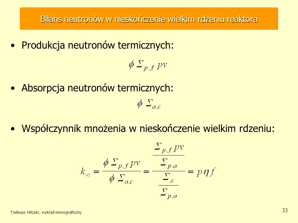 Tadeusz Hilczer, wykład monograficzny 33 Bilans neutronów w nieskończenie wielkim rdzeniu reaktora Produkcja neutronów termicznych: Absorpcja neutronó