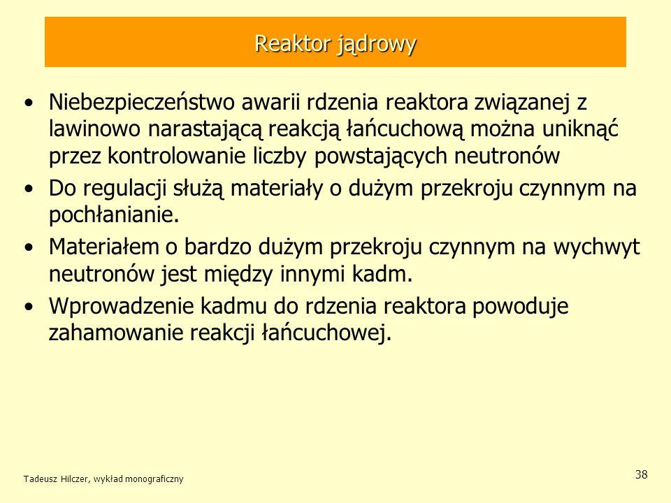 Tadeusz Hilczer, wykład monograficzny 38 Reaktor jądrowy Niebezpieczeństwo awarii rdzenia reaktora związanej z lawinowo narastającą reakcją łańcuchową