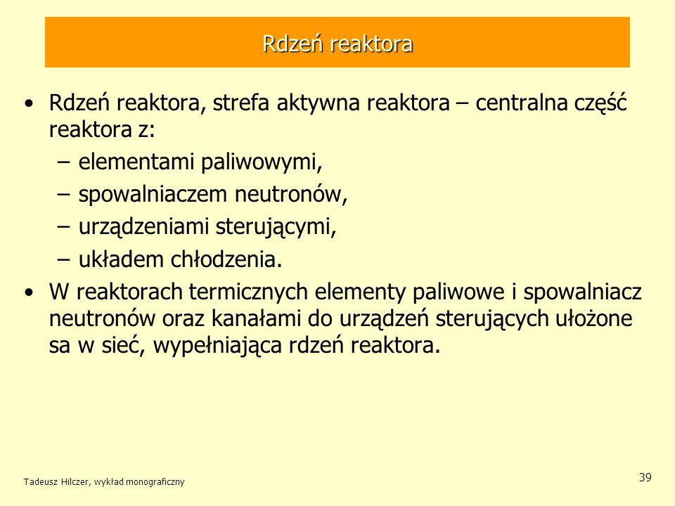 Tadeusz Hilczer, wykład monograficzny 39 Rdzeń reaktora Rdzeń reaktora, strefa aktywna reaktora – centralna część reaktora z: –elementami paliwowymi,