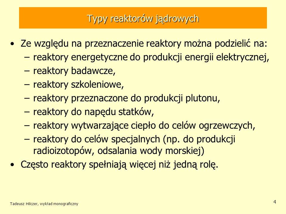 Tadeusz Hilczer, wykład monograficzny 5 Typy reaktorów jądrowych Ze względu na energię neutronów reaktory można podzielić na: –reaktory prędkie wykorzystujące neutrony o energiach powyżej 1 MeV, –reaktory termiczne wykorzystujące neutrony o energiach do 0,1 eV.