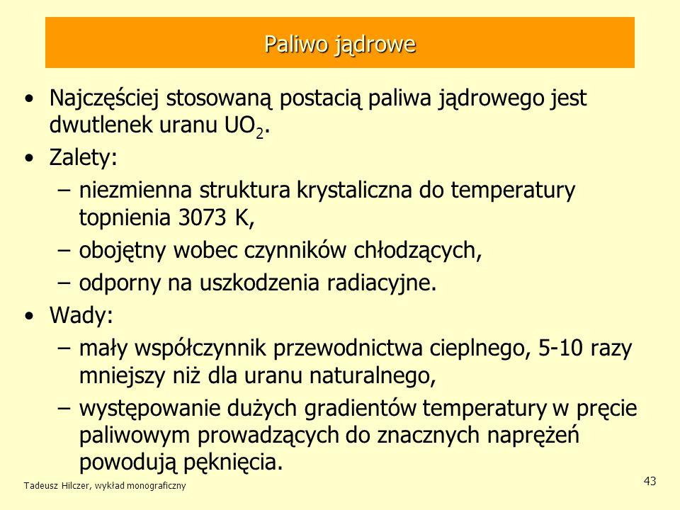Tadeusz Hilczer, wykład monograficzny 43 Paliwo jądrowe Najczęściej stosowaną postacią paliwa jądrowego jest dwutlenek uranu UO 2. Zalety: –niezmienna