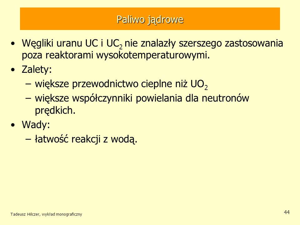 Tadeusz Hilczer, wykład monograficzny 44 Paliwo jądrowe Węgliki uranu UC i UC 2 nie znalazły szerszego zastosowania poza reaktorami wysokotemperaturow