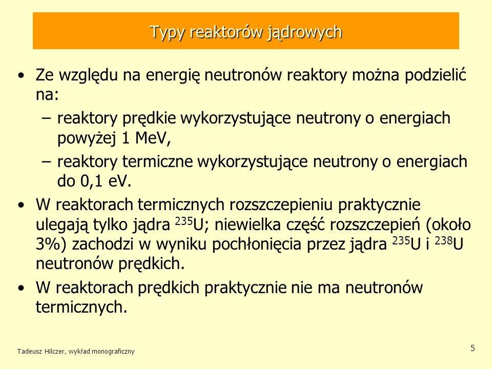 Tadeusz Hilczer, wykład monograficzny 5 Typy reaktorów jądrowych Ze względu na energię neutronów reaktory można podzielić na: –reaktory prędkie wykorz