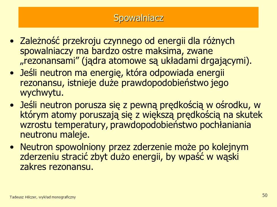 Tadeusz Hilczer, wykład monograficzny 50 Spowalniacz Zależność przekroju czynnego od energii dla różnych spowalniaczy ma bardzo ostre maksima, zwane r