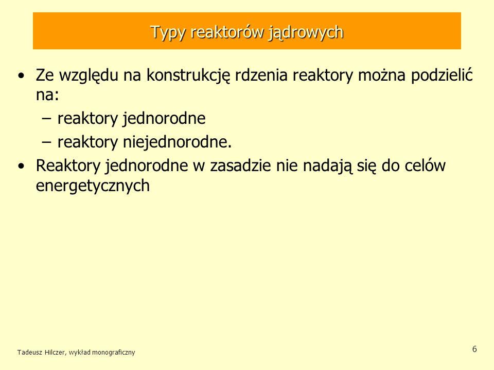 Tadeusz Hilczer, wykład monograficzny 6 Typy reaktorów jądrowych Ze względu na konstrukcję rdzenia reaktory można podzielić na: –reaktory jednorodne –