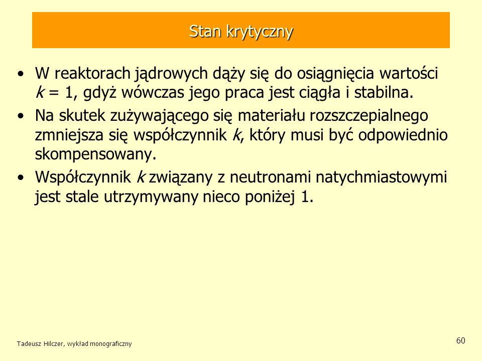 Tadeusz Hilczer, wykład monograficzny 60 Stan krytyczny W reaktorach jądrowych dąży się do osiągnięcia wartości k = 1, gdyż wówczas jego praca jest ci