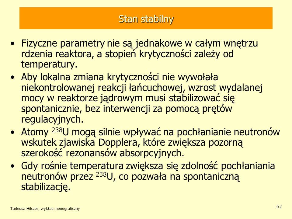 Tadeusz Hilczer, wykład monograficzny 62 Stan stabilny Fizyczne parametry nie są jednakowe w całym wnętrzu rdzenia reaktora, a stopień krytyczności za