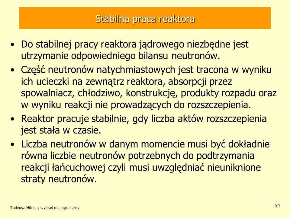 Tadeusz Hilczer, wykład monograficzny 64 Stabilna praca reaktora Do stabilnej pracy reaktora jądrowego niezbędne jest utrzymanie odpowiedniego bilansu