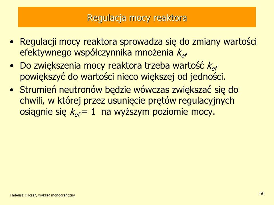 Tadeusz Hilczer, wykład monograficzny 66 Regulacja mocy reaktora Regulacji mocy reaktora sprowadza się do zmiany wartości efektywnego współczynnika mn