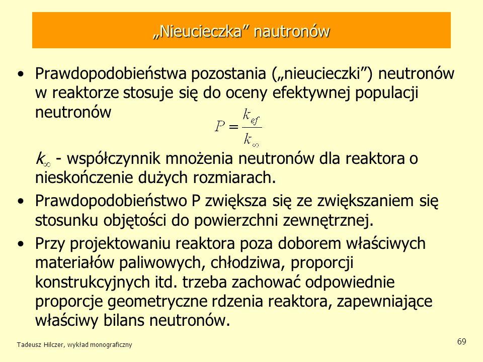 Tadeusz Hilczer, wykład monograficzny 69 Nieucieczka nautronów Prawdopodobieństwa pozostania (nieucieczki) neutronów w reaktorze stosuje się do oceny