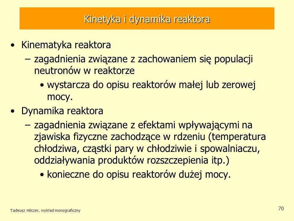 Tadeusz Hilczer, wykład monograficzny 70 Kinetyka i dynamika reaktora Kinematyka reaktora –zagadnienia związane z zachowaniem się populacji neutronów