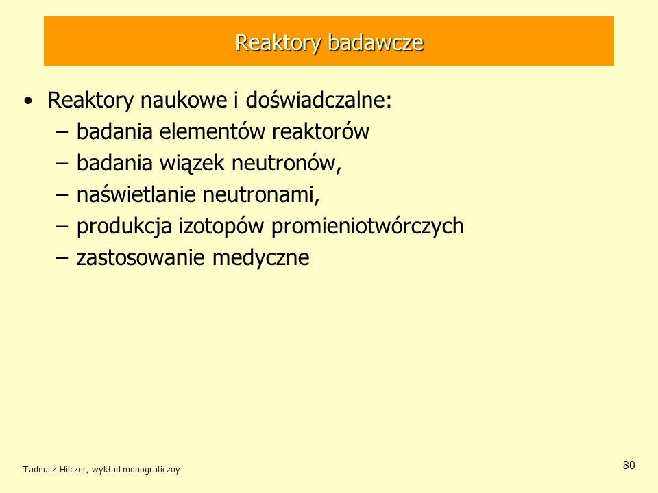 Tadeusz Hilczer, wykład monograficzny 80 Reaktory badawcze Reaktory naukowe i doświadczalne: –badania elementów reaktorów –badania wiązek neutronów, –
