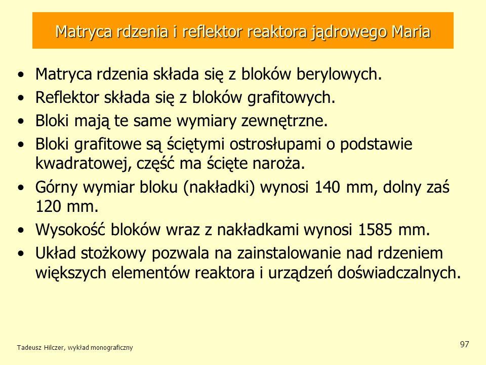 Tadeusz Hilczer, wykład monograficzny 97 Matryca rdzenia składa się z bloków berylowych. Reflektor składa się z bloków grafitowych. Bloki mają te same