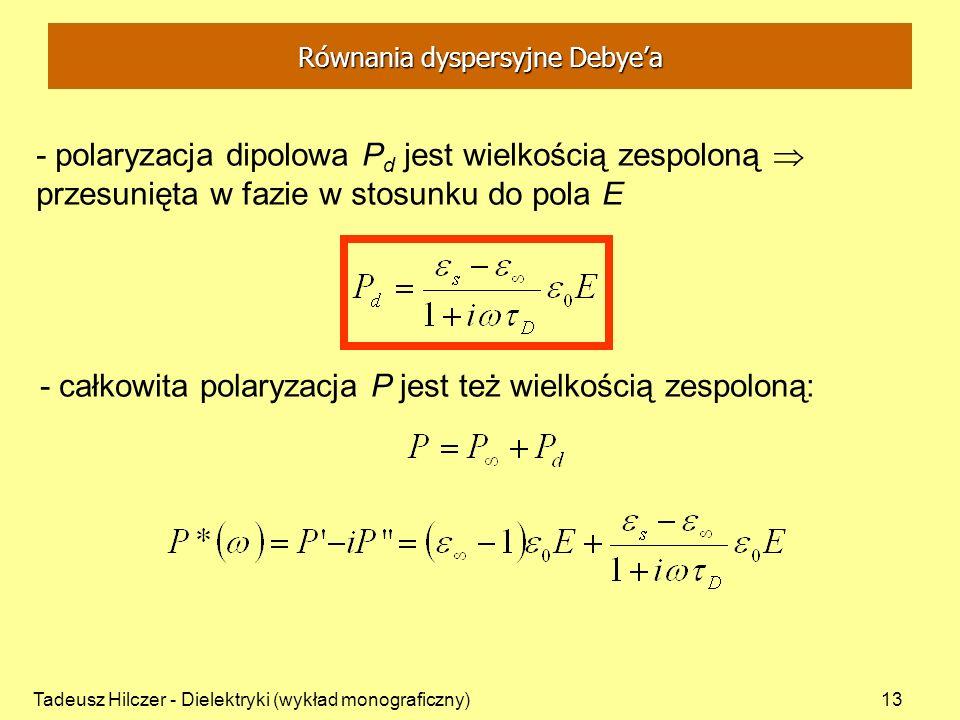 Tadeusz Hilczer - Dielektryki (wykład monograficzny)13 - całkowita polaryzacja P jest też wielkością zespoloną: - polaryzacja dipolowa P d jest wielko