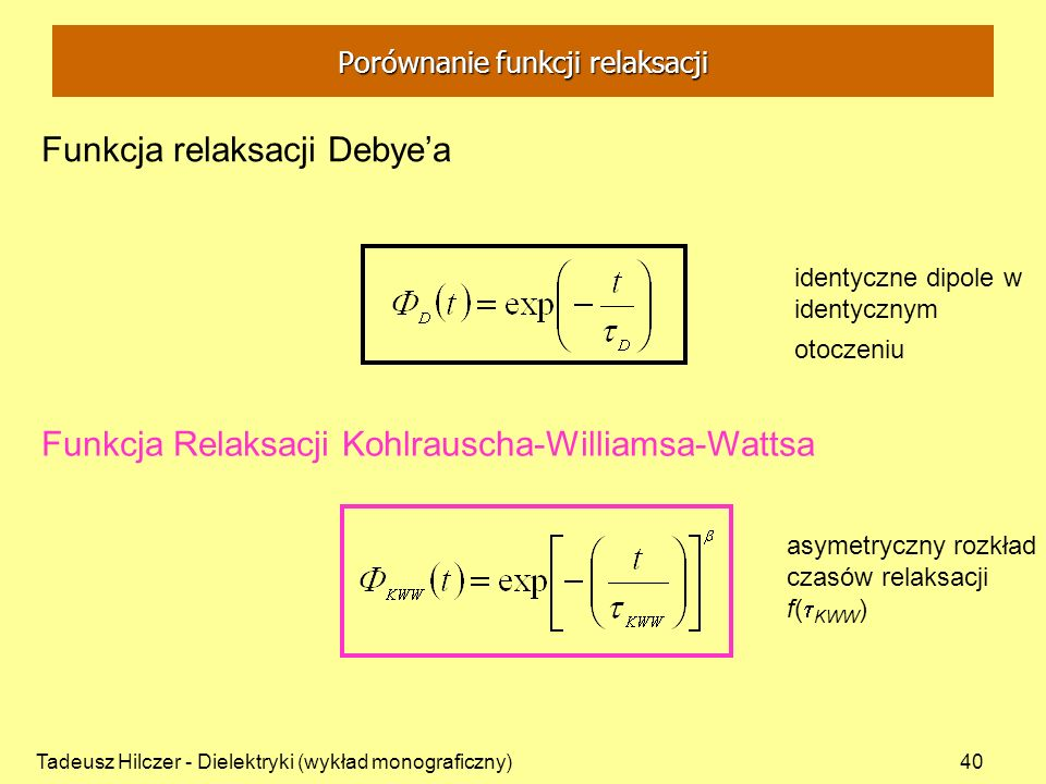 Tadeusz Hilczer - Dielektryki (wykład monograficzny)40 identyczne dipole w identycznym otoczeniu Funkcja relaksacji Debyea Funkcja Relaksacji Kohlraus