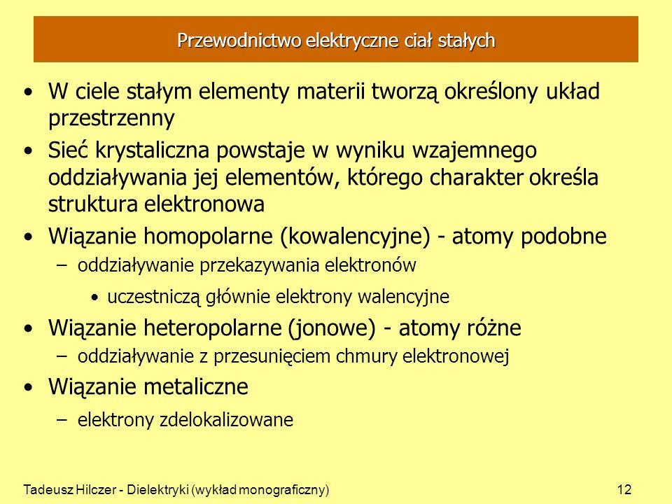 Tadeusz Hilczer - Dielektryki (wykład monograficzny)12 Przewodnictwo elektryczne ciał stałych W ciele stałym elementy materii tworzą określony układ przestrzenny Sieć krystaliczna powstaje w wyniku wzajemnego oddziaływania jej elementów, którego charakter określa struktura elektronowa Wiązanie homopolarne (kowalencyjne) - atomy podobne –oddziaływanie przekazywania elektronów uczestniczą głównie elektrony walencyjne Wiązanie heteropolarne (jonowe) - atomy różne –oddziaływanie z przesunięciem chmury elektronowej Wiązanie metaliczne –elektrony zdelokalizowane