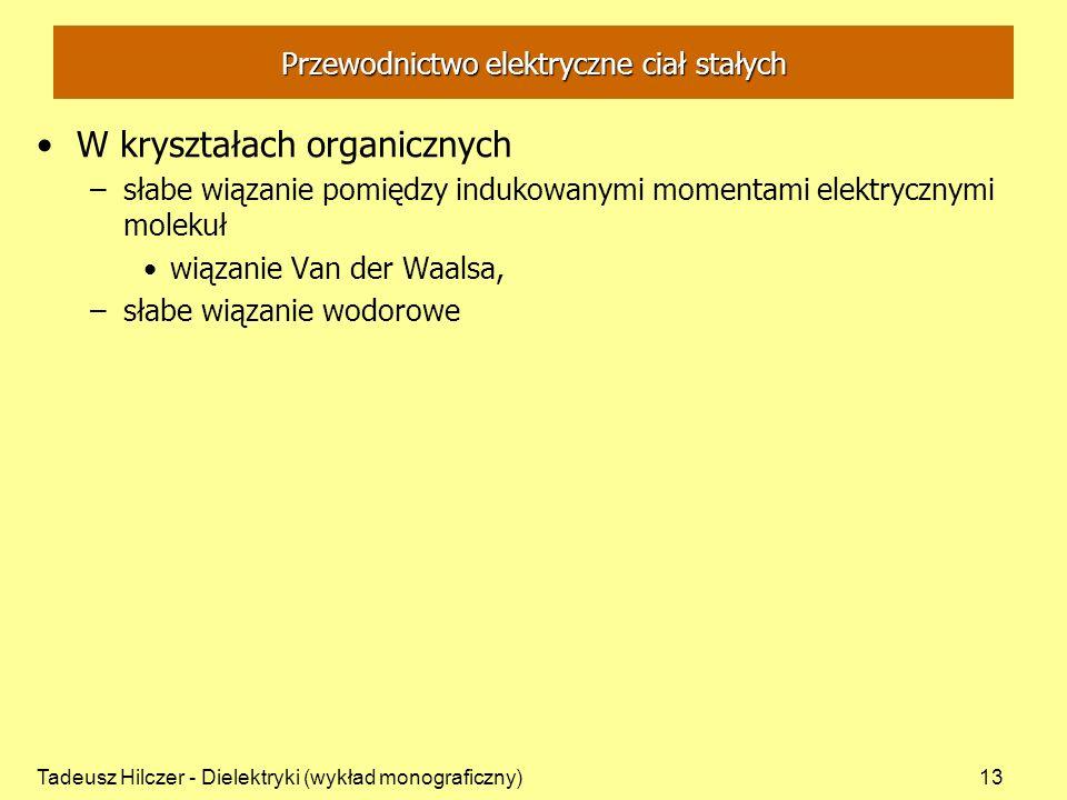 Tadeusz Hilczer - Dielektryki (wykład monograficzny)13 Przewodnictwo elektryczne ciał stałych W kryształach organicznych –słabe wiązanie pomiędzy indukowanymi momentami elektrycznymi molekuł wiązanie Van der Waalsa, –słabe wiązanie wodorowe