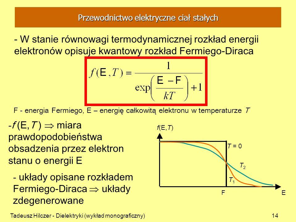 Tadeusz Hilczer - Dielektryki (wykład monograficzny)14 - W stanie równowagi termodynamicznej rozkład energii elektronów opisuje kwantowy rozkład Fermiego-Diraca F - energia Fermiego, E – energię całkowitą elektronu w temperaturze T - f ( E,T ) miara prawdopodobieństwa obsadzenia przez elektron stanu o energii E - układy opisane rozkładem Fermiego-Diraca układy zdegenerowane E F f(E,T)f(E,T) T = 0 T1T1 T2T2 Przewodnictwo elektryczne ciał stałych