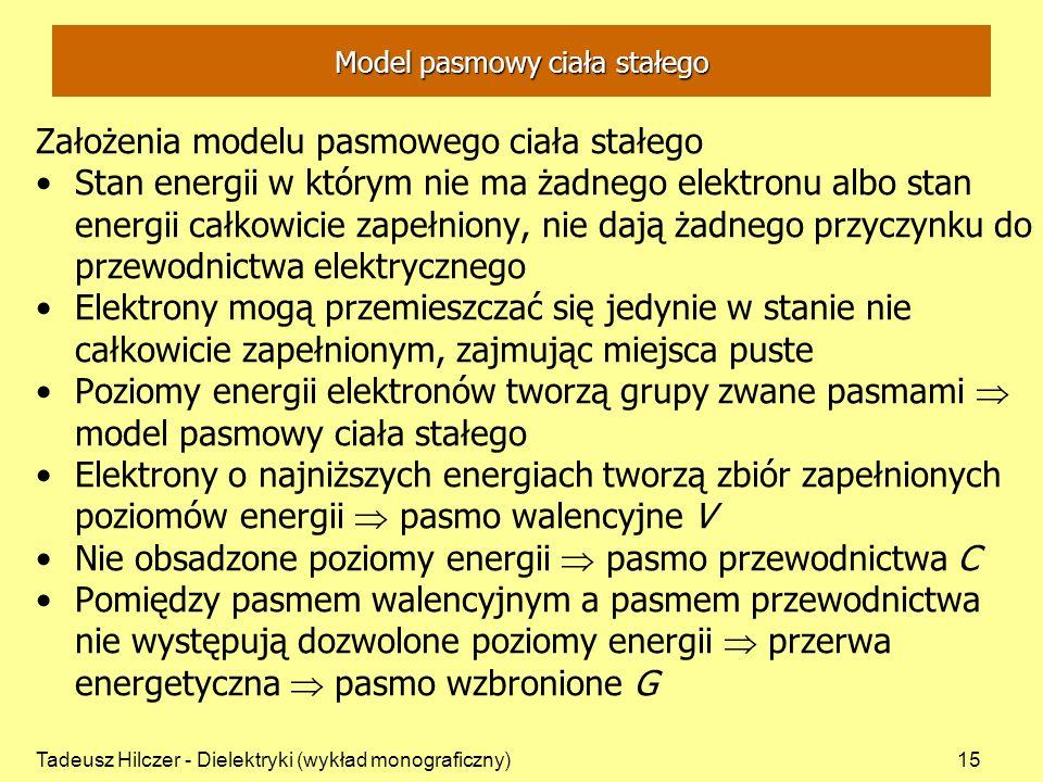 Tadeusz Hilczer - Dielektryki (wykład monograficzny)15 Model pasmowy ciała stałego Założenia modelu pasmowego ciała stałego Stan energii w którym nie ma żadnego elektronu albo stan energii całkowicie zapełniony, nie dają żadnego przyczynku do przewodnictwa elektrycznego Elektrony mogą przemieszczać się jedynie w stanie nie całkowicie zapełnionym, zajmując miejsca puste Poziomy energii elektronów tworzą grupy zwane pasmami model pasmowy ciała stałego Elektrony o najniższych energiach tworzą zbiór zapełnionych poziomów energii pasmo walencyjne V Nie obsadzone poziomy energii pasmo przewodnictwa C Pomiędzy pasmem walencyjnym a pasmem przewodnictwa nie występują dozwolone poziomy energii przerwa energetyczna pasmo wzbronione G