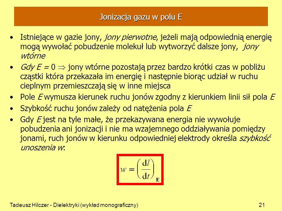 Tadeusz Hilczer - Dielektryki (wykład monograficzny)21 Jonizacja gazu w polu E Istniejące w gazie jony, jony pierwotne, jeżeli mają odpowiednią energię mogą wywołać pobudzenie molekuł lub wytworzyć dalsze jony, jony wtórne Gdy E = 0 jony wtórne pozostają przez bardzo krótki czas w pobliżu cząstki która przekazała im energię i następnie biorąc udział w ruchu cieplnym przemieszczają się w inne miejsca Pole E wymusza kierunek ruchu jonów zgodny z kierunkiem linii sił pola E Szybkość ruchu jonów zależy od natężenia pola E Gdy E jest na tyle małe, że przekazywana energia nie wywołuje pobudzenia ani jonizacji i nie ma wzajemnego oddziaływania pomiędzy jonami, ruch jonów w kierunku odpowiedniej elektrody określa szybkość unoszenia w: