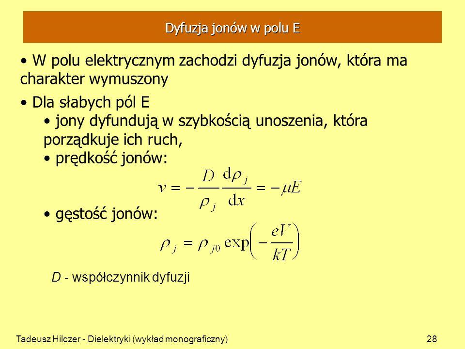 Tadeusz Hilczer - Dielektryki (wykład monograficzny)28 W polu elektrycznym zachodzi dyfuzja jonów, która ma charakter wymuszony D - współczynnik dyfuzji Dla słabych pól E jony dyfundują w szybkością unoszenia, która porządkuje ich ruch, prędkość jonów: gęstość jonów: Dyfuzja jonów w polu E