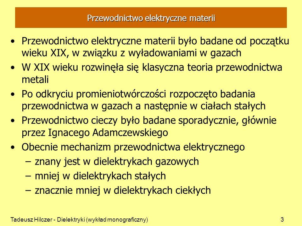 Tadeusz Hilczer - Dielektryki (wykład monograficzny)3 Przewodnictwo elektryczne materii Przewodnictwo elektryczne materii było badane od początku wieku XIX, w związku z wyładowaniami w gazach W XIX wieku rozwinęła się klasyczna teoria przewodnictwa metali Po odkryciu promieniotwórczości rozpoczęto badania przewodnictwa w gazach a następnie w ciałach stałych Przewodnictwo cieczy było badane sporadycznie, głównie przez Ignacego Adamczewskiego Obecnie mechanizm przewodnictwa elektrycznego –znany jest w dielektrykach gazowych –mniej w dielektrykach stałych –znacznie mniej w dielektrykach ciekłych