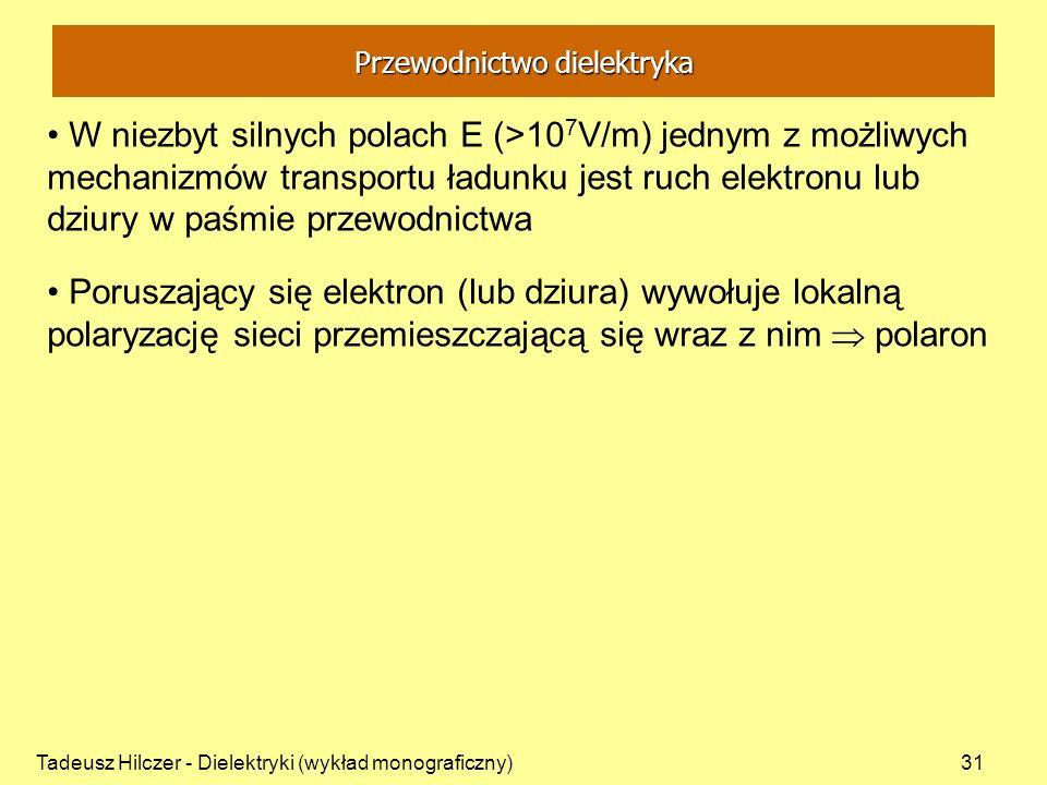 Tadeusz Hilczer - Dielektryki (wykład monograficzny)31 W niezbyt silnych polach E (>10 7 V/m) jednym z możliwych mechanizmów transportu ładunku jest ruch elektronu lub dziury w paśmie przewodnictwa Poruszający się elektron (lub dziura) wywołuje lokalną polaryzację sieci przemieszczającą się wraz z nim polaron Przewodnictwo dielektryka