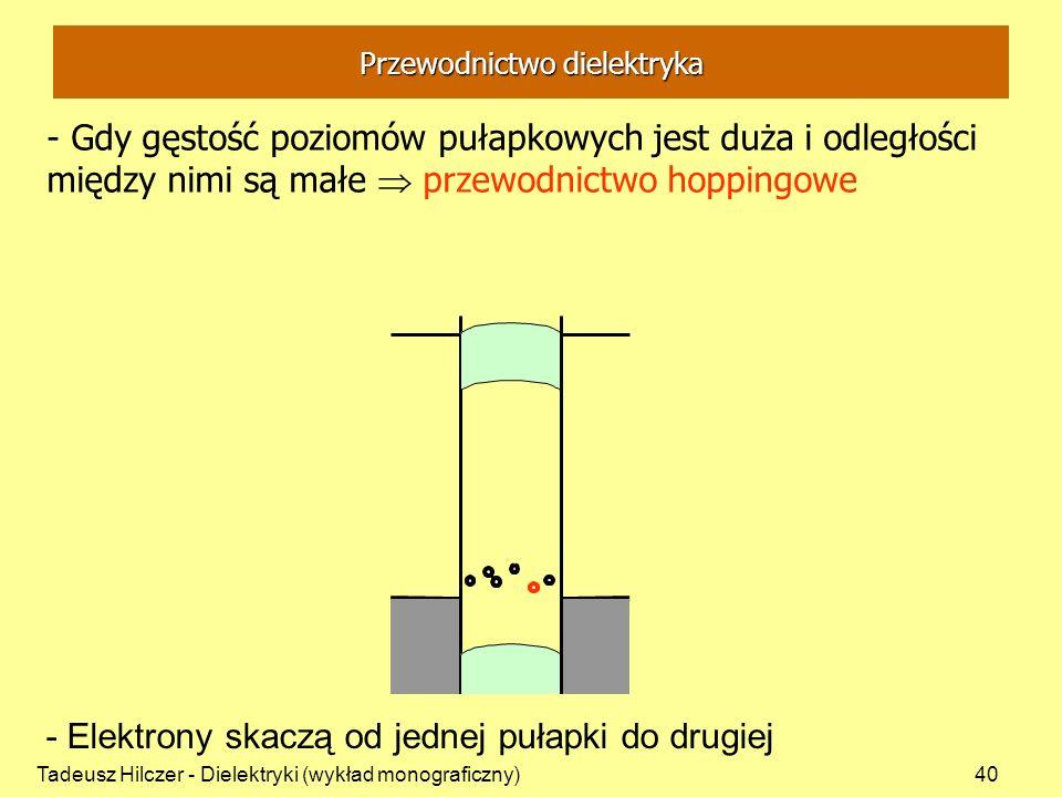 Tadeusz Hilczer - Dielektryki (wykład monograficzny)40 Przewodnictwo dielektryka - Gdy gęstość poziomów pułapkowych jest duża i odległości między nimi są małe przewodnictwo hoppingowe - Elektrony skaczą od jednej pułapki do drugiej