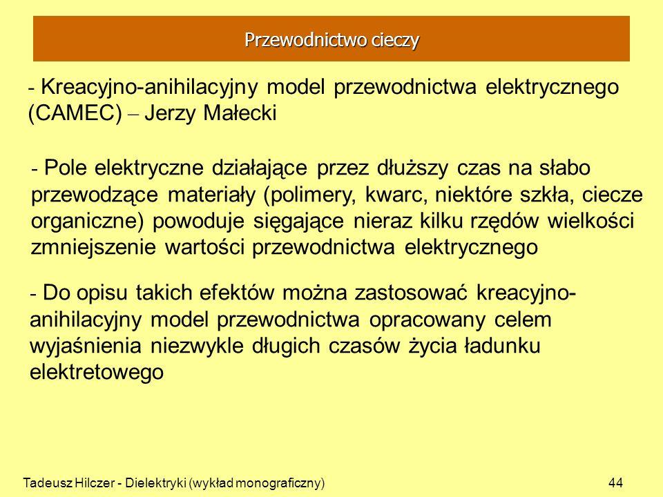 Tadeusz Hilczer - Dielektryki (wykład monograficzny)44 - Kreacyjno-anihilacyjny model przewodnictwa elektrycznego (CAMEC) – Jerzy Małecki - Pole elektryczne działające przez dłuższy czas na słabo przewodzące materiały (polimery, kwarc, niektóre szkła, ciecze organiczne) powoduje sięgające nieraz kilku rzędów wielkości zmniejszenie wartości przewodnictwa elektrycznego - Do opisu takich efektów można zastosować kreacyjno- anihilacyjny model przewodnictwa opracowany celem wyjaśnienia niezwykle długich czasów życia ładunku elektretowego Przewodnictwo cieczy