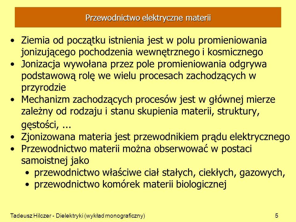 Tadeusz Hilczer - Dielektryki (wykład monograficzny)5 Przewodnictwo elektryczne materii Ziemia od początku istnienia jest w polu promieniowania jonizującego pochodzenia wewnętrznego i kosmicznego Jonizacja wywołana przez pole promieniowania odgrywa podstawową rolę we wielu procesach zachodzących w przyrodzie Mechanizm zachodzących procesów jest w głównej mierze zależny od rodzaju i stanu skupienia materii, struktury, gęstości,...