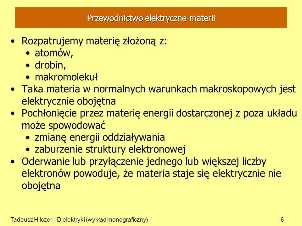 Tadeusz Hilczer - Dielektryki (wykład monograficzny)6 Przewodnictwo elektryczne materii Rozpatrujemy materię złożoną z: atomów, drobin, makromolekuł Taka materia w normalnych warunkach makroskopowych jest elektrycznie obojętna Pochłonięcie przez materię energii dostarczonej z poza układu może spowodować zmianę energii oddziaływania zaburzenie struktury elektronowej Oderwanie lub przyłączenie jednego lub większej liczby elektronów powoduje, że materia staje się elektrycznie nie obojętna