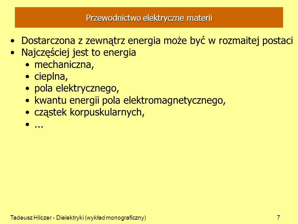 Tadeusz Hilczer - Dielektryki (wykład monograficzny)7 Przewodnictwo elektryczne materii Dostarczona z zewnątrz energia może być w rozmaitej postaci Najczęściej jest to energia mechaniczna, cieplna, pola elektrycznego, kwantu energii pola elektromagnetycznego, cząstek korpuskularnych,...