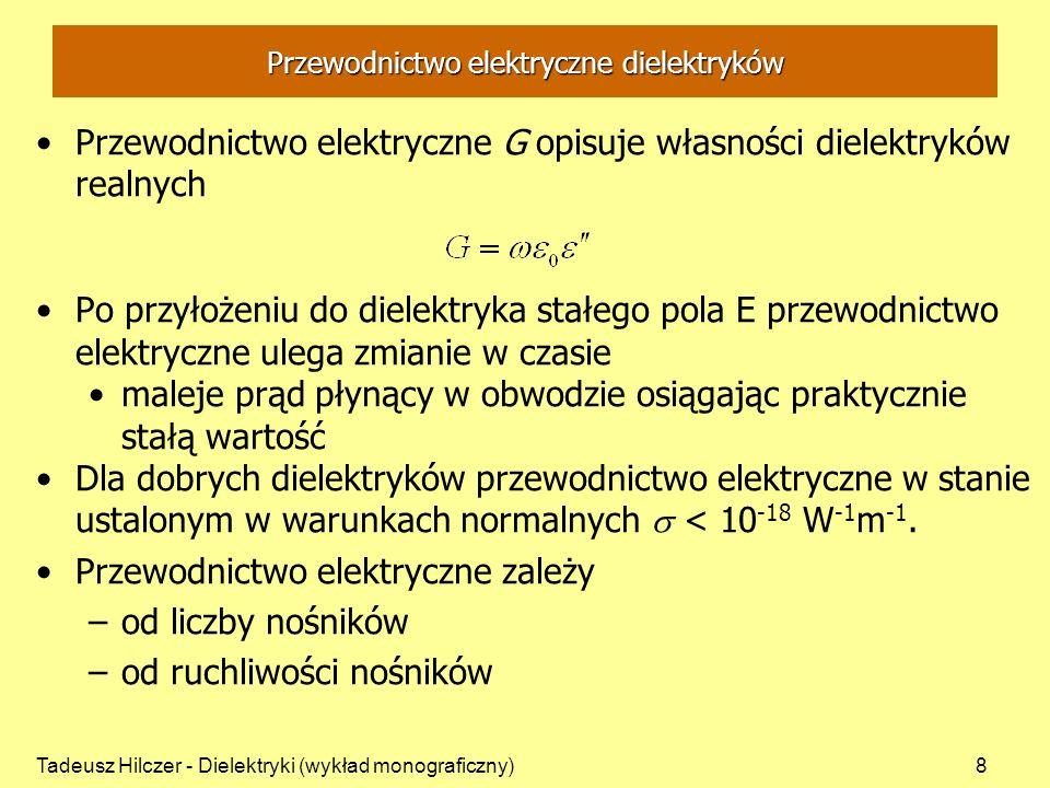 Tadeusz Hilczer - Dielektryki (wykład monograficzny)8 Przewodnictwo elektryczne dielektryków Przewodnictwo elektryczne G opisuje własności dielektryków realnych Po przyłożeniu do dielektryka stałego pola E przewodnictwo elektryczne ulega zmianie w czasie maleje prąd płynący w obwodzie osiągając praktycznie stałą wartość Dla dobrych dielektryków przewodnictwo elektryczne w stanie ustalonym w warunkach normalnych < 10 -18 W -1 m -1.