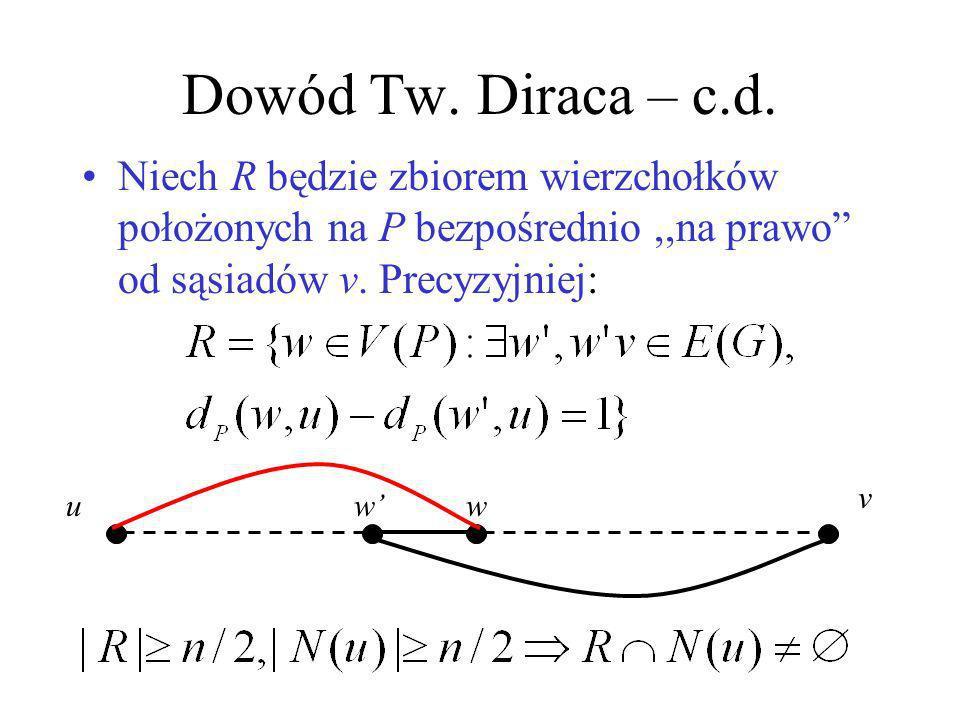 Tw. Diraca Jak duże δ(G) gwarantuje cykl Hamiltona? Tw.(Dirac 1952). Jeśli |V(G)|=n>2 i δ(G) n/2, to G jest hamiltonowski. Dowód: Przy powyższych zało