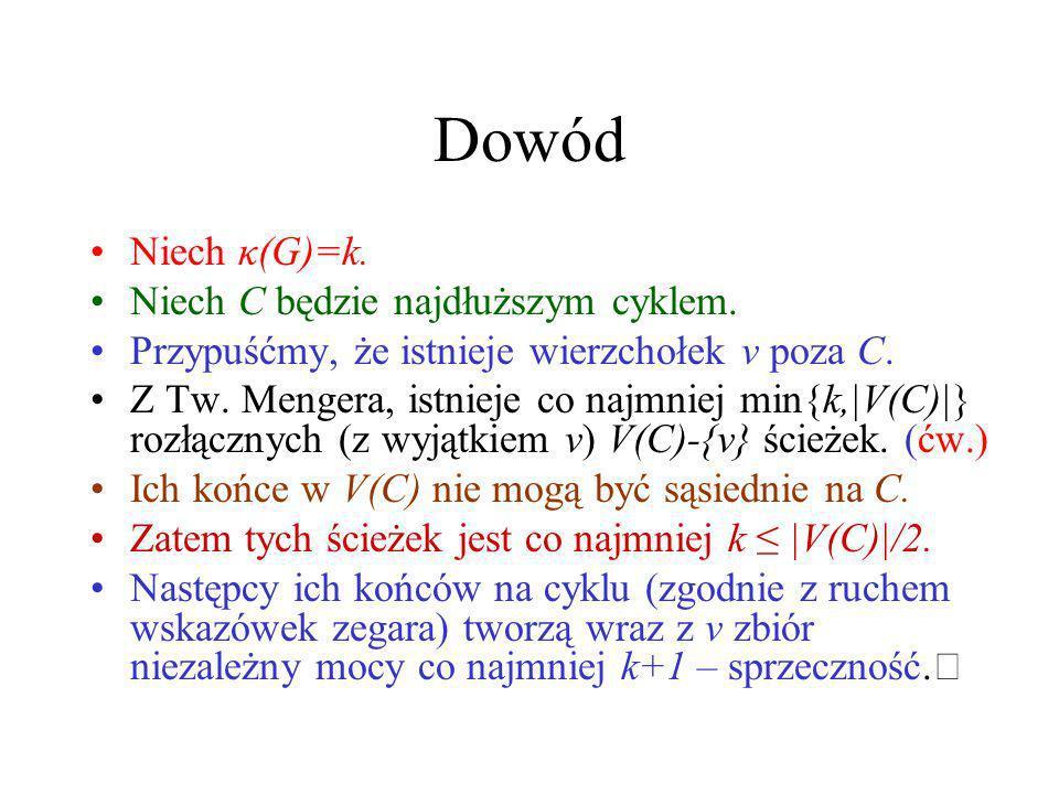 Tw. Chvátala-Erdősa Jeśli κ(G)>k i |V(G)|>2k, to G ma cykl długości większej niż 2k (ćw.) Jeśli α(G) 3k, to G ma cykl długości większej niż n/k (ćw.)
