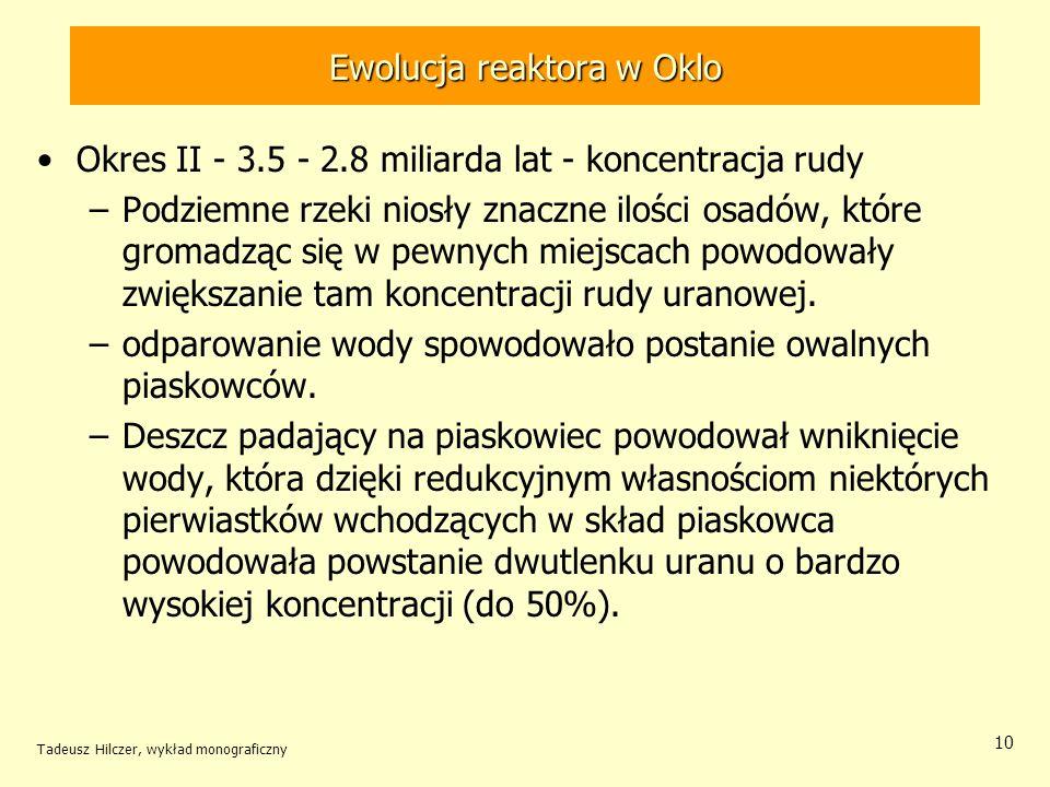 Tadeusz Hilczer, wykład monograficzny 10 Ewolucja reaktora w Oklo Okres II - 3.5 - 2.8 miliarda lat - koncentracja rudy –Podziemne rzeki niosły znaczn