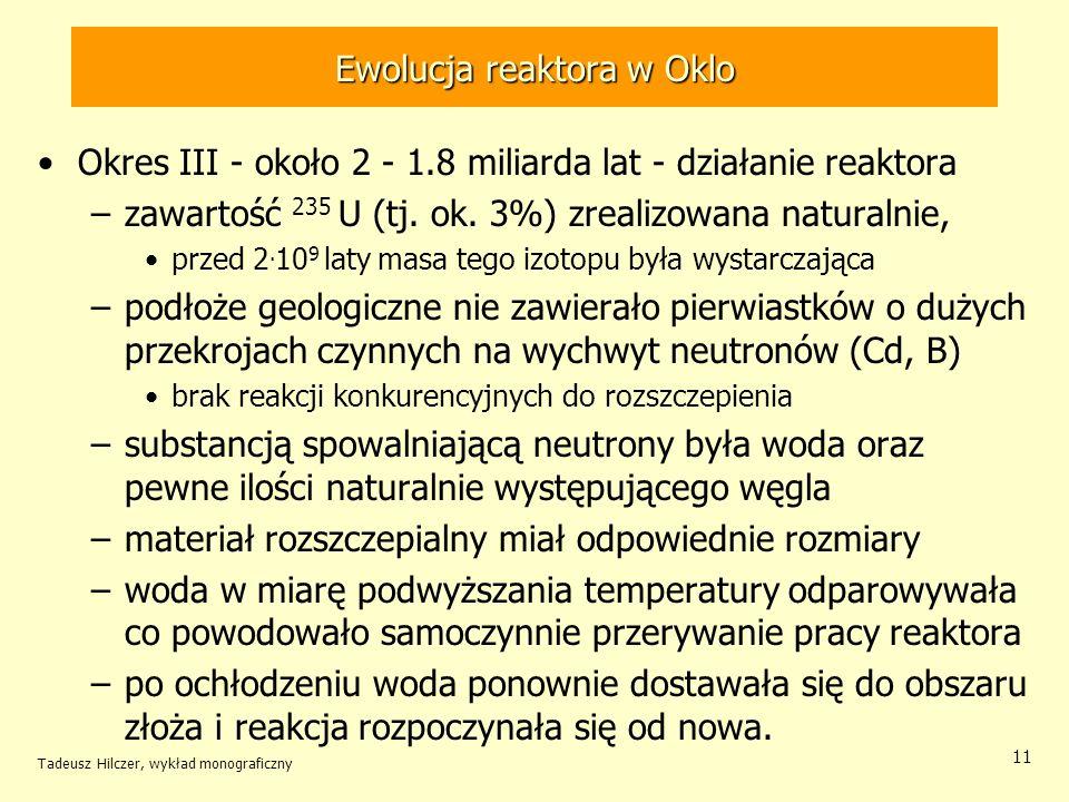 Tadeusz Hilczer, wykład monograficzny 11 Ewolucja reaktora w Oklo Okres III - około 2 - 1.8 miliarda lat - działanie reaktora –zawartość 235 U (tj. ok