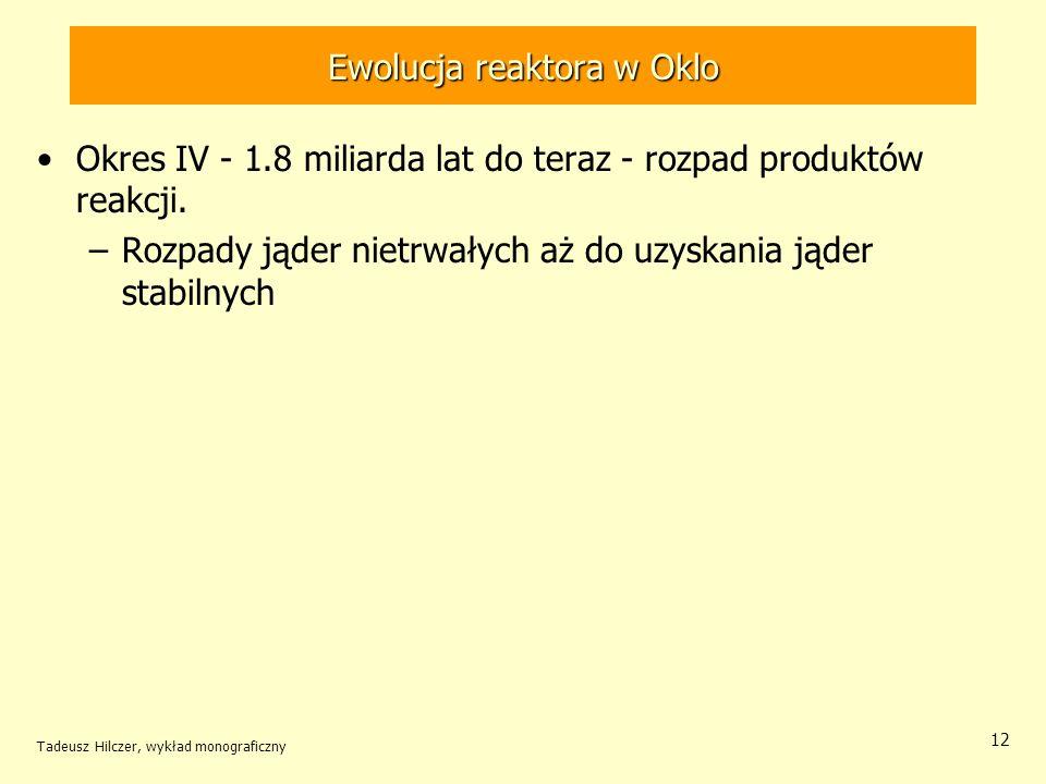 Tadeusz Hilczer, wykład monograficzny 12 Ewolucja reaktora w Oklo Okres IV - 1.8 miliarda lat do teraz - rozpad produktów reakcji. –Rozpady jąder niet