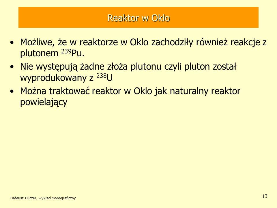 Tadeusz Hilczer, wykład monograficzny 13 Reaktor w Oklo Możliwe, że w reaktorze w Oklo zachodziły również reakcje z plutonem 239 Pu. Nie występują żad