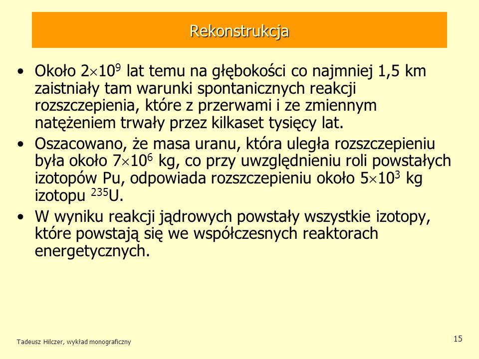 Tadeusz Hilczer, wykład monograficzny 15 Rekonstrukcja Około 2 10 9 lat temu na głębokości co najmniej 1,5 km zaistniały tam warunki spontanicznych re