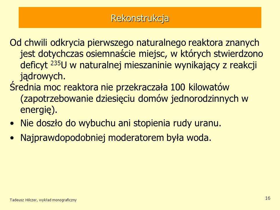 Tadeusz Hilczer, wykład monograficzny 16 Rekonstrukcja Od chwili odkrycia pierwszego naturalnego reaktora znanych jest dotychczas osiemnaście miejsc,