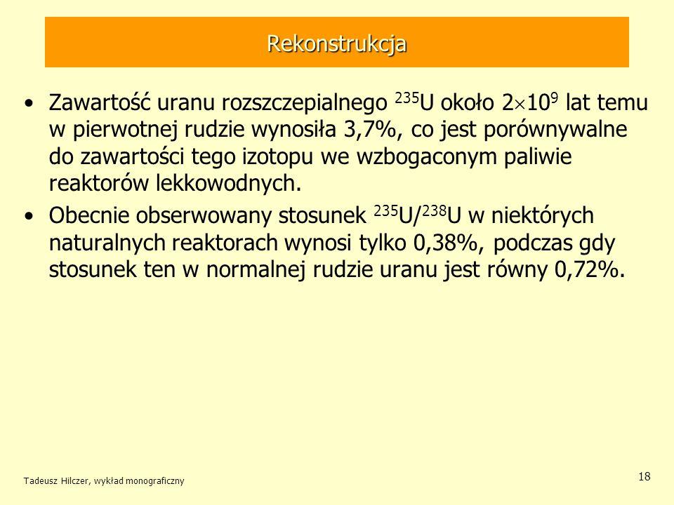Tadeusz Hilczer, wykład monograficzny 18 Rekonstrukcja Zawartość uranu rozszczepialnego 235 U około 2 10 9 lat temu w pierwotnej rudzie wynosiła 3,7%,