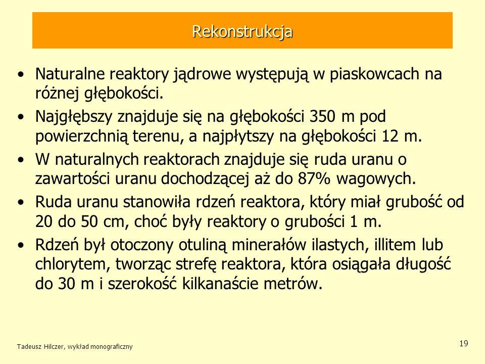 Tadeusz Hilczer, wykład monograficzny 19 Rekonstrukcja Naturalne reaktory jądrowe występują w piaskowcach na różnej głębokości. Najgłębszy znajduje si
