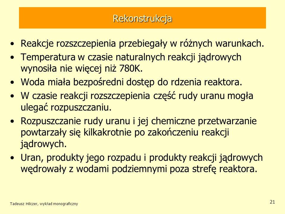 Tadeusz Hilczer, wykład monograficzny 21 Rekonstrukcja Reakcje rozszczepienia przebiegały w różnych warunkach. Temperatura w czasie naturalnych reakcj