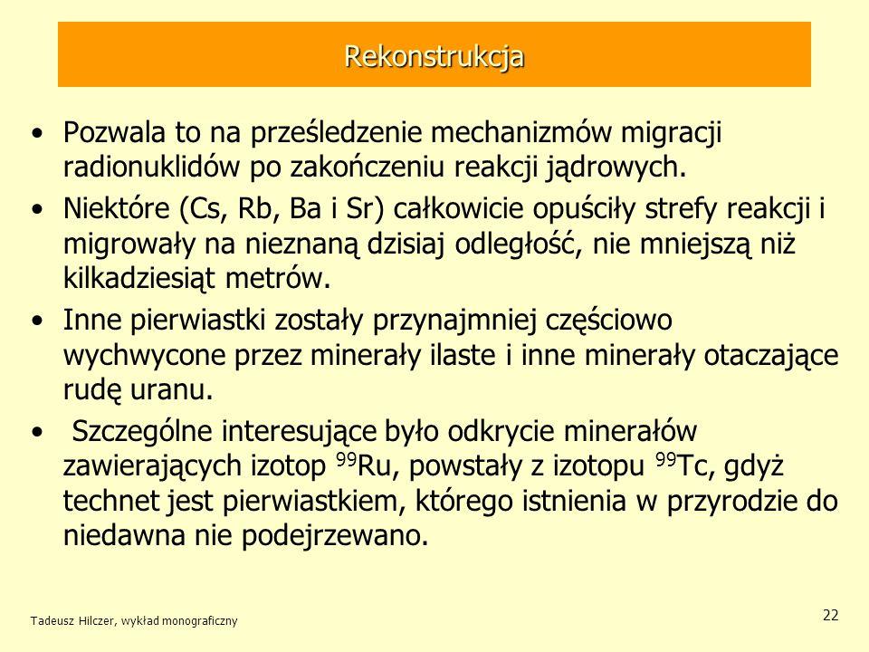 Tadeusz Hilczer, wykład monograficzny 22 Rekonstrukcja Pozwala to na prześledzenie mechanizmów migracji radionuklidów po zakończeniu reakcji jądrowych