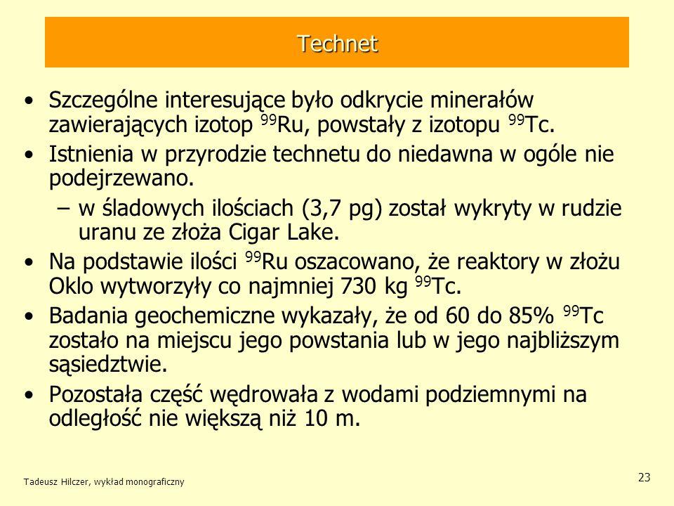 Tadeusz Hilczer, wykład monograficzny 23 Technet Szczególne interesujące było odkrycie minerałów zawierających izotop 99 Ru, powstały z izotopu 99 Tc.