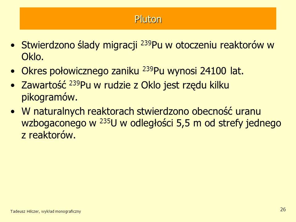 Tadeusz Hilczer, wykład monograficzny 26 Pluton Stwierdzono ślady migracji 239 Pu w otoczeniu reaktorów w Oklo. Okres połowicznego zaniku 239 Pu wynos