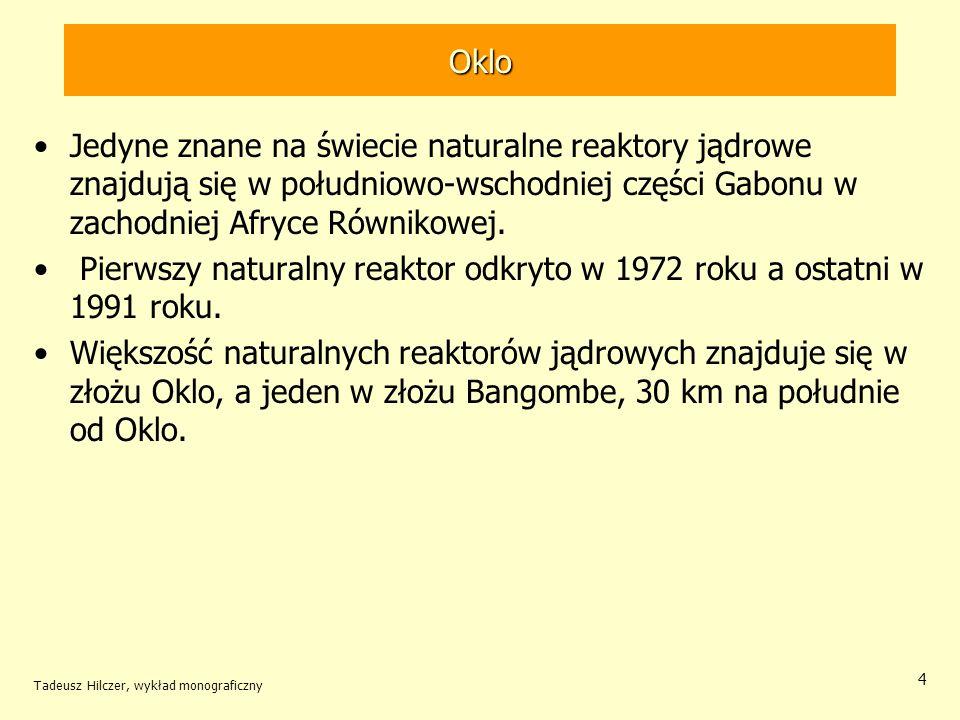 Tadeusz Hilczer, wykład monograficzny 15 Rekonstrukcja Około 2 10 9 lat temu na głębokości co najmniej 1,5 km zaistniały tam warunki spontanicznych reakcji rozszczepienia, które z przerwami i ze zmiennym natężeniem trwały przez kilkaset tysięcy lat.